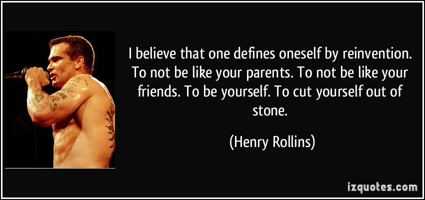quote-i-believe-that-one-defines-oneself-by-reinvention-to-not-be-like-your-parents-to-not-be-like-your-henry-rollins-157240