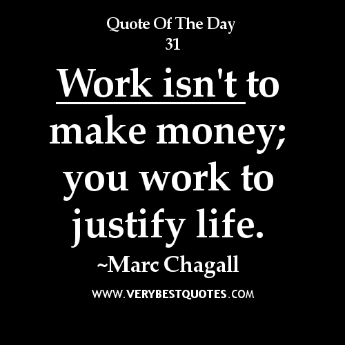 work-quotes-Work-isnt-to-make-money-you-work-to-justify-life.-Marc-Chagall[1]