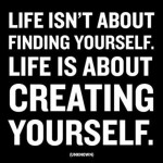 life-isnt-about-finding-yourself-life-is-about-creating-yourself-life-quote